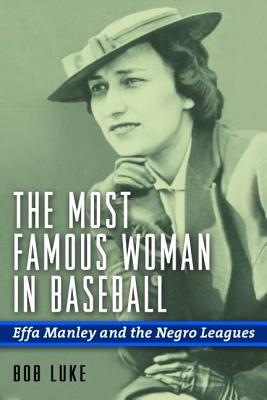 The Most Famous Woman in Baseball: Effa Manley and the Negro Leagues - Luke, Bob