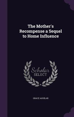 The Mother's Recompense a Sequel to Home Influence - Aguilar, Grace