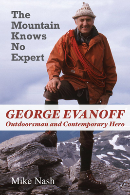 The Mountain Knows No Expert: George Evanoff, Outdoorsman and Contemporary Hero - Nash, Mike, Dr.