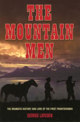 The Mountain Men: The Dramatic History and Lore of the First Frontiersmen - Laycock, George, and Schullery, Paul (Introduction by)