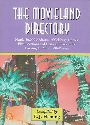 The Movieland Directory: Nearly 30,000 Addresses of Celebrity Homes, Film Locations and Historical Sites in the Los Angeles Area, 1900-Present - Fleming, E J (Compiled by)