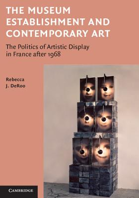 The Museum Establishment and Contemporary Art: The Politics of Artistic Display in France after 1968 - DeRoo, Rebecca