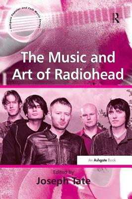 The Music and Art of Radiohead - Tate, Joseph (Editor), and Scott, Derek B., Professor (Series edited by), and Hawkins, Stan, Professor (Series edited by)