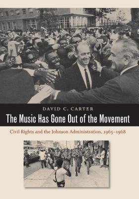 The Music Has Gone Out of the Movement: Civil Rights and the Johnson Administration, 1965-1968 - Carter, David C