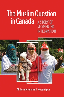 The Muslim Question in Canada: A Story of Segmented Integration - Kazemipur, Abdolomohammad