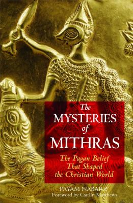 The Mysteries of Mithras: The Pagan Belief That Shaped the Christian World - Nabarz, Payam, PH.D., and Matthews, Caitlin (Foreword by)