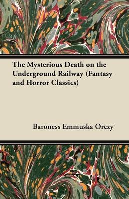 The Mysterious Death on the Underground Railway (Fantasy and Horror Classics) - Orczy, Emmuska, Baroness, and Orczy, Baroness Emmuska
