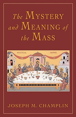 The Mystery and Meaning of the Mass - Champlin, Joseph, Father