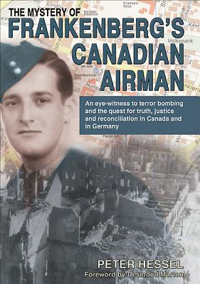 The Mystery of Frankenberg's Canadian Airman - Hessel, Peter, and Morton, Desmond, Professor (Foreword by)