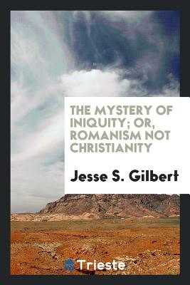 The Mystery of Iniquity; Or, Romanism Not Christianity - Gilbert, Jesse S