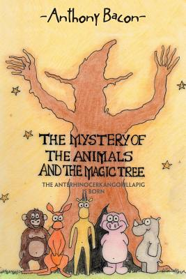 The Mystery of the Animals and the Magic Tree: The Anterhinocerkangorillapig Is Born - Bacon, Anthony
