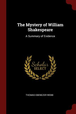 The Mystery of William Shakespeare: A Summary of Evidence - Webb, Thomas Ebenezer