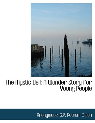 The Mystic Bell: A Wonder Story for Young People - Anonymous, and G P Putnam & Co (Creator), and G P Putnam & Son (Creator)