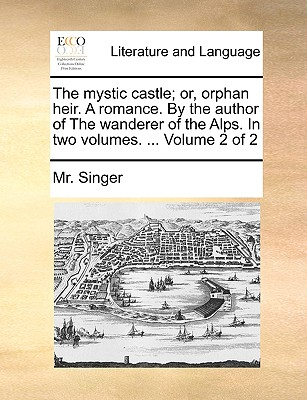 The Mystic Castle; Or, Orphan Heir. a Romance. by the Author of the Wanderer of the Alps. in Two Volumes. ... Volume 2 of 2 - Singer, MR