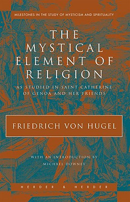 The Mystical Element of Religion: As Studied in Saint Catherine of Genoa and Her Friends - Von Hugel, Freidrich