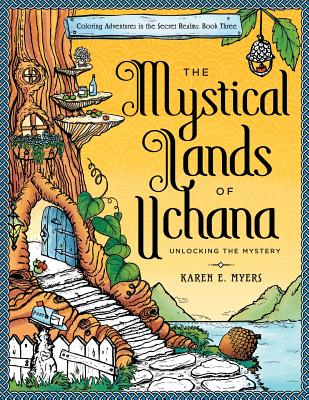 The Mystical Lands of Uchana: Coloring Adventures in the Secret Realms: Book Three: Unlocking the Mystery - Myers, Karen E