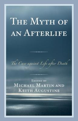 The Myth of an Afterlife: The Case Against Life After Death - Martin, Michael, and Augustine, Keith