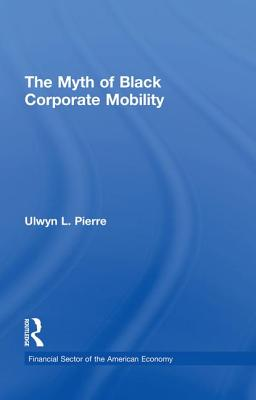 The Myth of Black Corporate Mobility - Pierre, Ulwyn L.