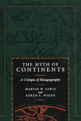 The Myth of Continents: A Critique of Metageography - Lewis, Martin W, and Wigen, Kären