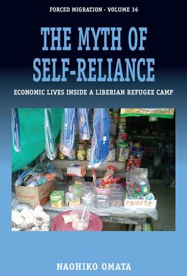The Myth of Self-Reliance: Economic Lives Inside a Liberian Refugee Camp - Omata, Naohiko