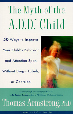 The Myth of the A.D.D. Child: 50 Ways Improve Your Child's Behavior Attn Span W/O Drugs Labels or Coercion - Armstrong, Thomas, Ph.D.