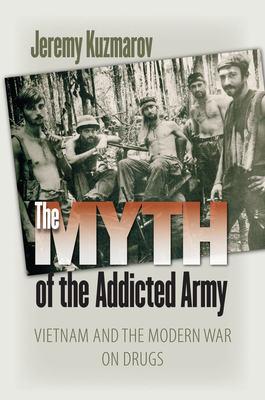 The Myth of the Addicted Army: Vietnam and the Modern War on Drugs - Kuzmarov, Jeremy