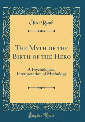 The Myth of the Birth of the Hero: A Psychological Interpretation of Mythology (Classic Reprint) - Rank, Otto