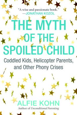 The Myth of the Spoiled Child: Coddled Kids, Helicopter Parents, and Other Phony Crises - Kohn, Alfie