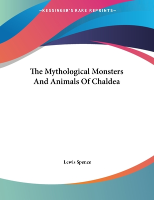 The Mythological Monsters and Animals of Chaldea - Spence, Lewis