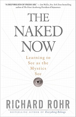 The Naked Now: Learning to See as the Mystics See - Rohr, Richard, Father, O.F.M.