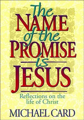 The Name of the Promise is Jesus: Reflections on the Life of Christ - Card, Michael