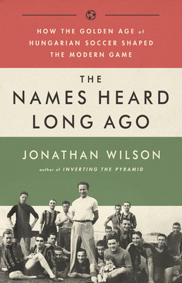 The Names Heard Long Ago: How the Golden Age of Hungarian Soccer Shaped the Modern Game - Wilson, Jonathan