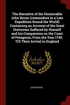 The Narrative of the Honourable John Byron (Commodore in a Late Expedition Round the World) Containing an Account of the Great Distresses Suffered by Himself and His Companions on the Coast of Patagonia, from the Year 1740, Till Their Arrival in England - Byron, John
