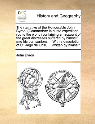 The Narrative of the Honourable John Byron. (Commodore in a Late Expedition Round the World Containing an Account of the Great Distresses Suffered by Himself and His Companions ... with a Description of St. Jago de Chili, ... Written by Himself - Byron, John