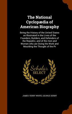 The National Cyclopaedia of American Biography: Being the History of the United States as Illustrated in the Lives of the Founders, Builders, and Defenders of the Republic, and of the Men and Women Who Are Doing the Work and Moulding the Thought of the PR - White, James Terry, and Derby, George