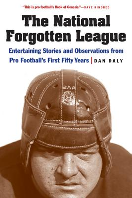 The National Forgotten League: Entertaining Stories and Observations from Pro Football's First Fifty Years - Daly, Dan