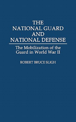 The National Guard and National Defense: The Mobilization of the Guard in World War II - Sligh, Robert Bruce