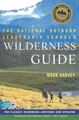 The National Outdoor Leadership School's Wilderness Guide: The Classic Handbook, Revised and Updated - Harvey, Mark
