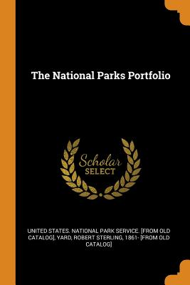 The National Parks Portfolio - United States National Park Service [F (Creator), and Yard, Robert Sterling 1861- [From Old C (Creator)