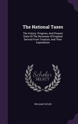 The National Taxes: The History, Progress, and Present State of the Revenues of England Derived from Taxation, and Their Expenditure - Tayler, William