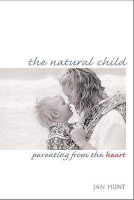The Natural Child: Parenting from the Heart - Hunt, Jan, and O'Mara, Peggy (Foreword by)
