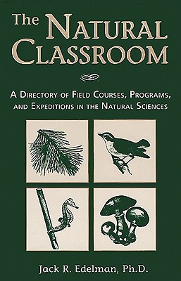 The Natural Classroom: A Directory of Field Courses, Programs, and Expeditions in the Natural Sciences - Edelman, Jack R, Ph.D.
