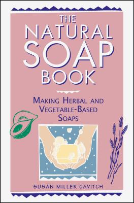 The Natural Soap Book: Making Herbal and Vegetable-Based Soaps - Cavitch, Susan Miller