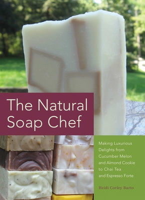 The Natural Soap Chef: Making Luxurious Delights from Cucumber Melon and Almond Cookie to Chai Tea and Espresso Forte - Barto, Heidi Corley