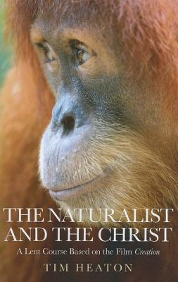 The Naturalist and the Christ: A Lent Course Based on the Film Creation - Heaton, Tim