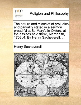 The Nature and Mischief of Prejudice and Partiality Stated in a Sermon Preach'd at St. Mary's in Oxford, at the Assizes Held There, March 9th, 1703./4. by Henry Sacheverell, ... - Sacheverell, Henry
