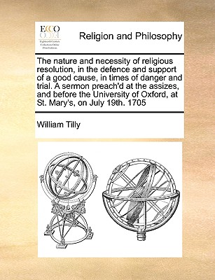 The Nature and Necessity of Religious Resolution, in the Defence and Support of a Good Cause, in Times of Danger and Trial. a Sermon Preach'd at the Assizes, and Before the University of Oxford, at St. Mary's, on July 19th. 1705 - Tilly, William