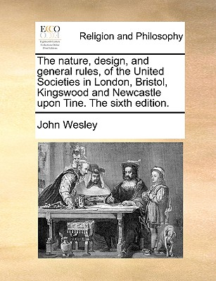 The Nature, Design, and General Rules, of the United Societies in London, Bristol, Kingswood and Newcastle Upon Tine. the Sixth Edition. - Wesley, John