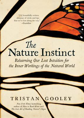 The Nature Instinct: Relearning Our Lost Intuition for the Inner Workings of the Natural World - Gooley, Tristan