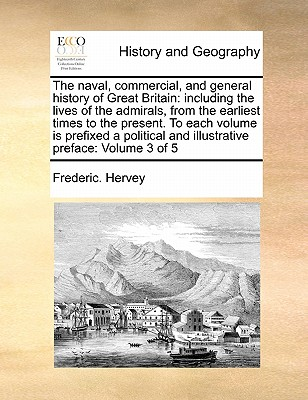 The Naval, Commercial, and General History of Great Britain: Including the Lives of the Admirals, from the Earliest Times to the Present. to Each Volume Is Prefixed a Political and Illustrative Preface: Volume 3 of 5 - Hervey, Frederic